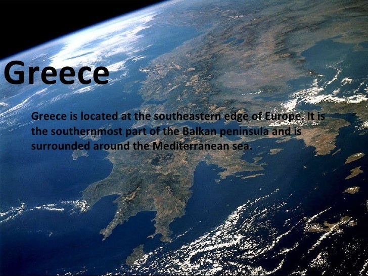 Greece Greece is located at the southeastern edge of Europe. It is the southernmost part of the Balkan peninsula and is su...