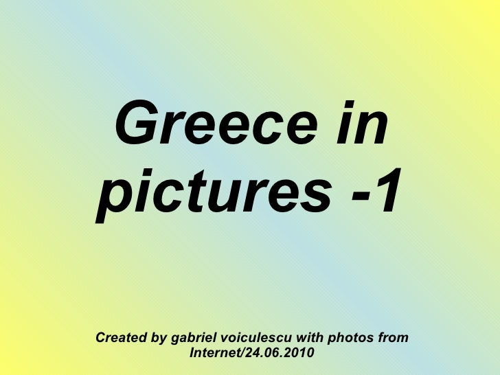 Greece in pictures -1 Created by gabriel voiculescu with photos from Internet/24.06.2010