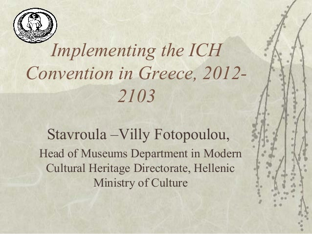 Implementing the ICHConvention in Greece, 2012-2103Stavroula –Villy Fotopoulou,Head of Museums Department in ModernCultura...