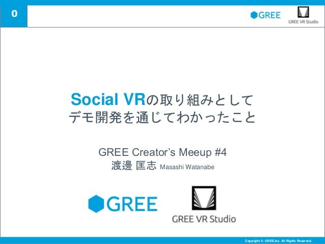 0 Copyright © GREE,Inc. All Rights Reserved.Copyright © GREE,Inc. All Rights Reserved. Social VRの取り組みとして デモ開発を通じてわかったこと GR...