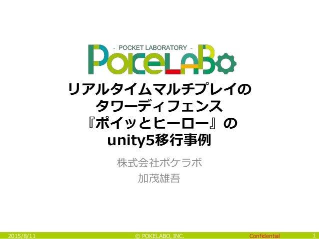 Confidential© POKELABO, INC. 株式会社ポケラボ 加茂雄吾 1 リアルタイムマルチプレイの タワーディフェンス 『ポイッとヒーロー』の unity5移行事例 2015/8/11