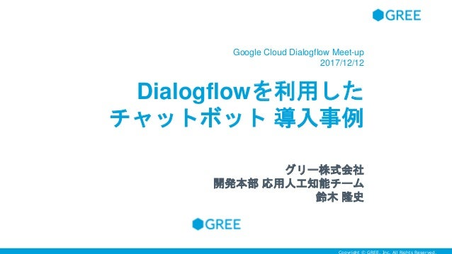Dialogflowを利用した チャットボット 導入事例 Google Cloud Dialogflow Meet-up 2017/12/12 グリー株式会社 開発本部 応用人工知能チーム 鈴木 隆史