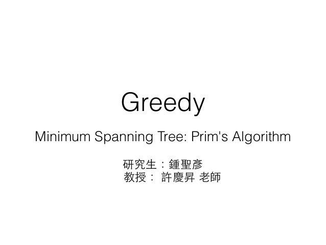 Greedy Minimum Spanning Tree: Prim's Algorithm 研究⽣生:鍾聖彥 教授: 許慶昇 ⽼老師