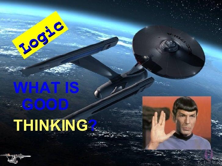 <ul><li>WHAT IS GOOD   </li></ul><ul><li>THINKING ? </li></ul>Logic