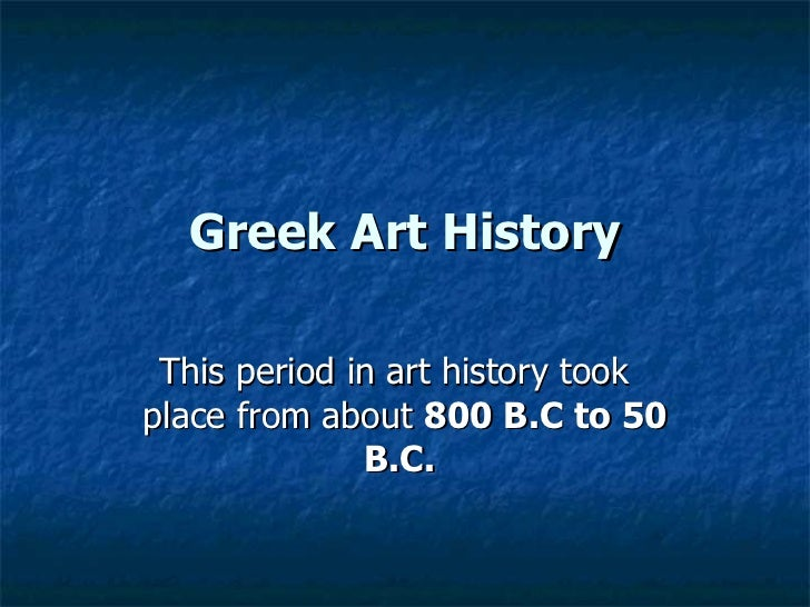 Greek Art History This period in art history took  place from about  800 B.C to 50 B.C.