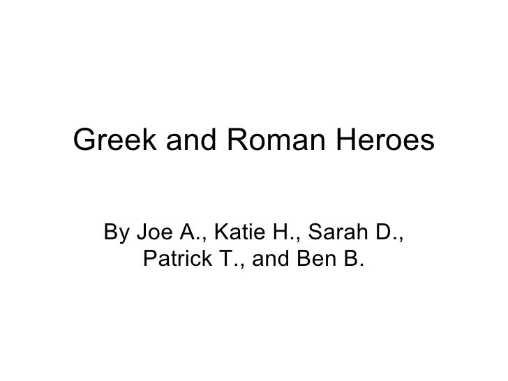 Greek and Roman Heroes By Joe A., Katie H., Sarah D., Patrick T., and Ben B.