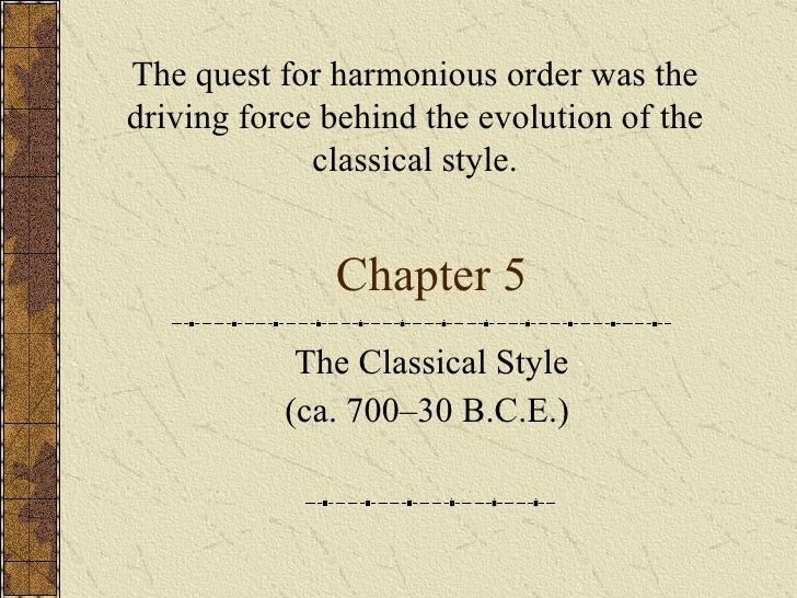 Chapter 5 The Classical Style (ca. 700–30 B.C.E.)  The quest for harmonious order was the driving force behind the evoluti...