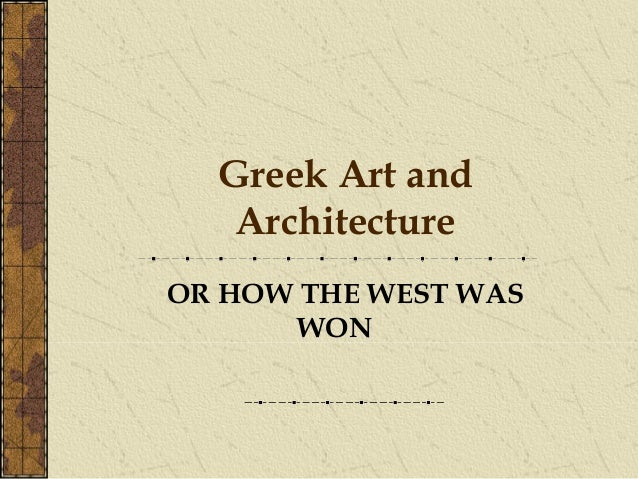 Greek Art and   ArchitectureOR HOW THE WEST WAS       WON