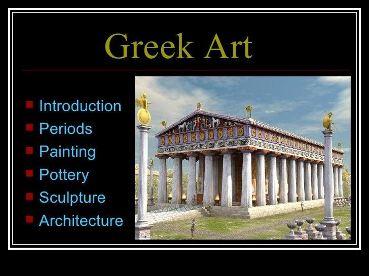Greek Art <ul><li>Introduction </li></ul><ul><li>Periods </li></ul><ul><li>Painting </li></ul><ul><li>Pottery </li></ul><u...