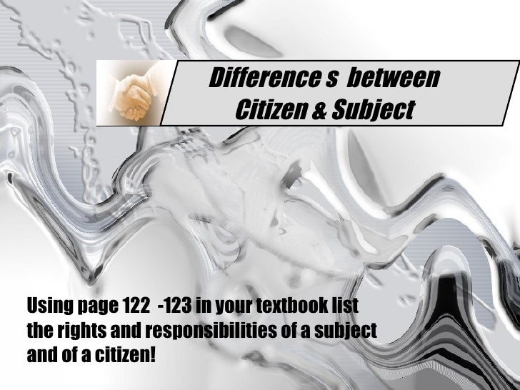 Difference s  between Citizen & Subject Using page 122  -123 in your textbook list the   rights and responsibilities of a ...