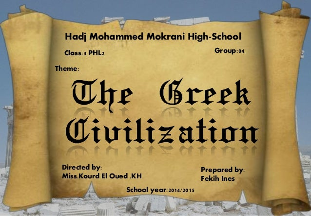 Hadj Mohammed Mokrani High-School Class:3 PHL2 Group:04 Theme: The Greek Civilization Directed by: Miss.Kourd El Oued .KH ...