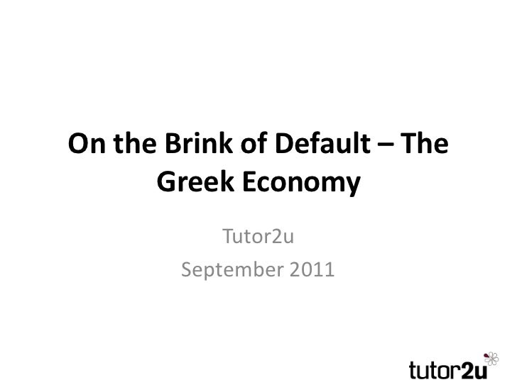 On the Brink of Default – The      Greek Economy            Tutor2u        September 2011