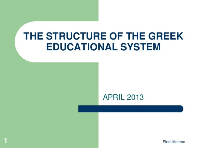Eleni MaheraTHE STRUCTURE OF THE GREEKEDUCATIONAL SYSTEMAPRIL 20131