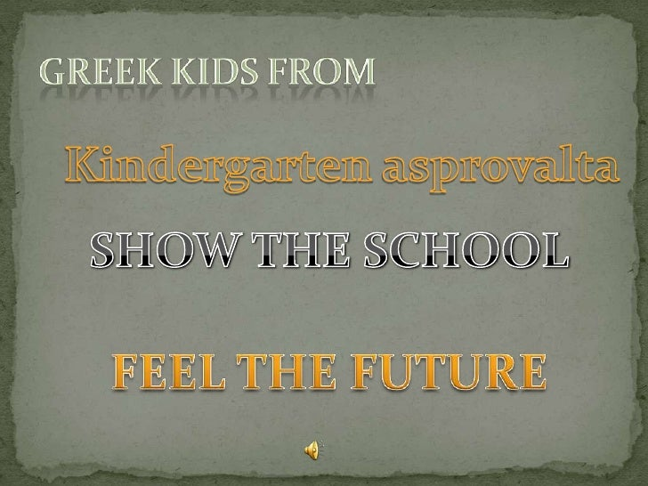 Greek kids from<br />Kindergarten asprovalta<br />SHOW THE SCHOOL <br />FEEL THE FUTURE<br />