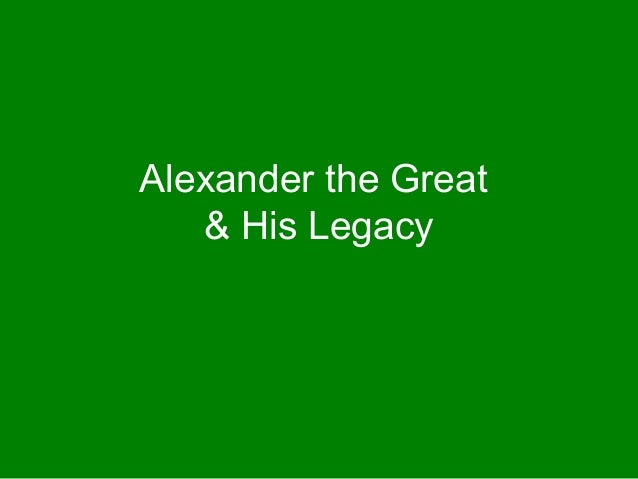 alexander the great a legend living up to his legacy Unless alexander was himself ultimately responsible for his father's assassination (an implausible view, but one already canvassed in antiquity), he cannot have foreseen the moment of his own succession to a father who, though grizzled, was in the prime of life.