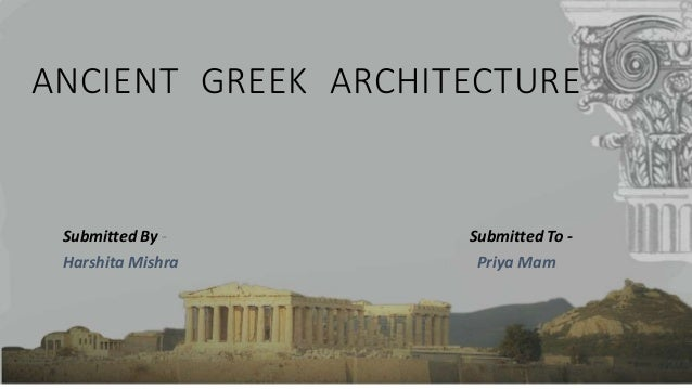ANCIENT GREEK ARCHITECTURE Submitted By - Submitted To - Harshita Mishra Priya Mam