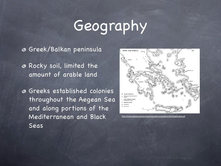 Geography Greek/Balkan peninsula  Rocky soil, limited the amount of arable land  Greeks established colonies throughout th...
