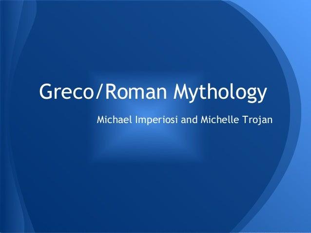 Greco/Roman Mythology Michael Imperiosi and Michelle Trojan