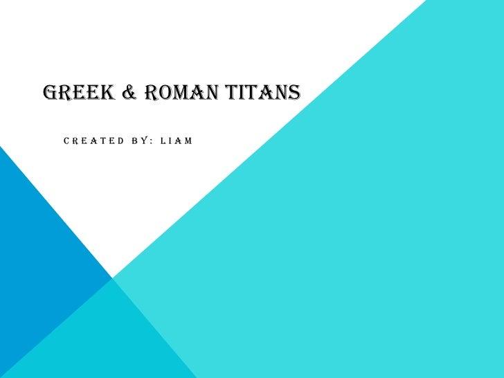 GREEK & ROMAN TITANS CREATED BY: LIAM