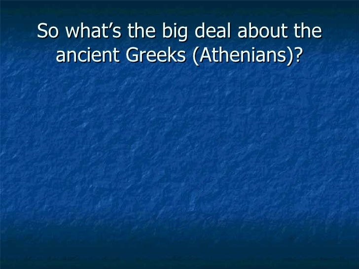 So what's the big deal about the ancient Greeks (Athenians)?