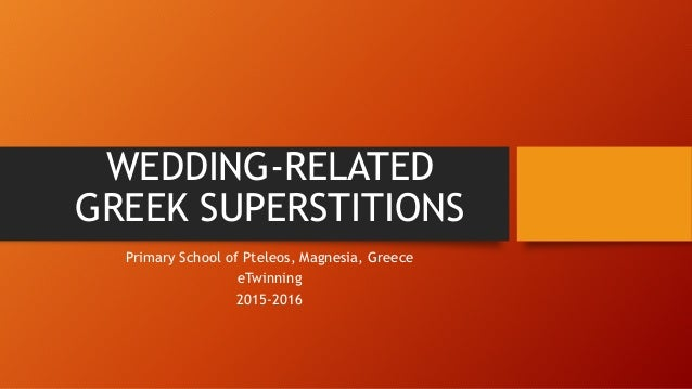 WEDDING-RELATED GREEK SUPERSTITIONS Primary School of Pteleos, Magnesia, Greece eTwinning 2015-2016