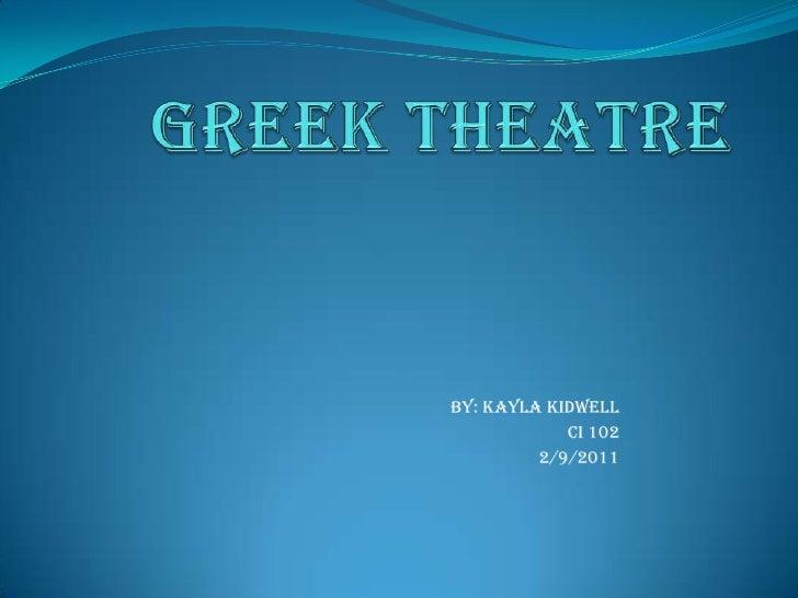 Greek Theatre<br />By: Kayla Kidwell<br />Ci 102<br />2/9/2011<br />