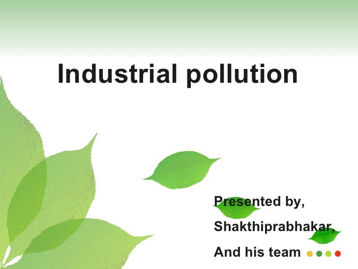 Presented by, Shakthiprabhakar, And his team Industrial pollution
