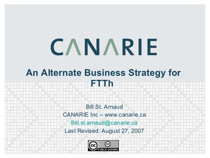 An Alternate Business Strategy for FTTh  Bill St. Arnaud CANARIE Inc – www.canarie.ca [email_address] Last Revised: August...