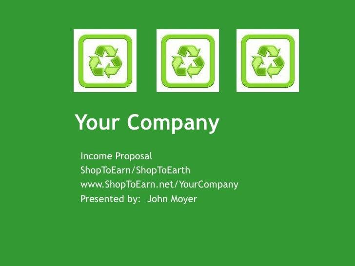 Your Company Income Proposal ShopToEarn/ShopToEarth www.ShopToEarn.net/YourCompany Presented by:  John Moyer