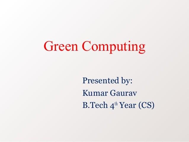 Green Computing     Presented by:     Kumar Gaurav     B.Tech 4th Year (CS)