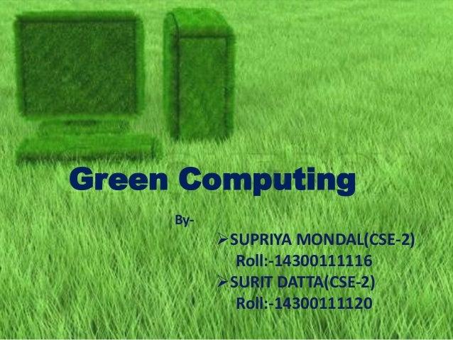 Green Computing By- SUPRIYA MONDAL(CSE-2) Roll:-14300111116 SURIT DATTA(CSE-2) Roll:-14300111120