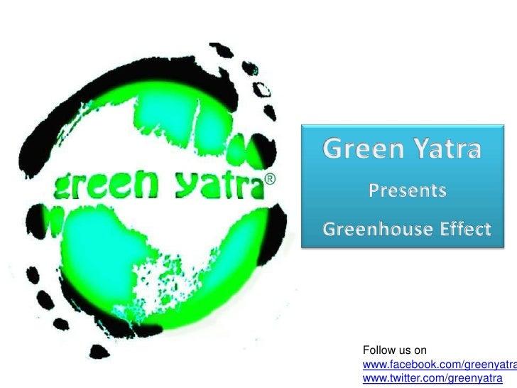 Green Yatra<br />PresentsGreenhouse Effect<br />Follow us on<br />www.facebook.com/greenyatra<br />www.twitter.com/green...