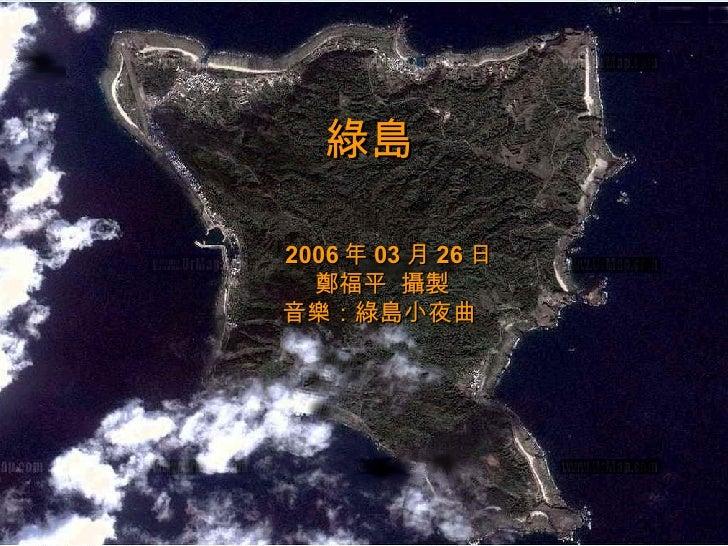 綠島   2006 年 03 月 26 日 鄭福平  攝製 音樂:綠島小夜曲