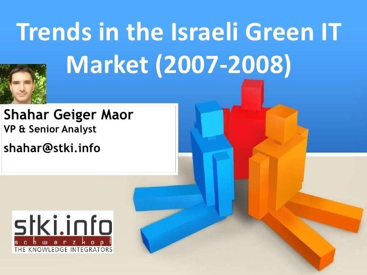 Trends in the Israeli Green IT       Market (2007-2008) Shahar Geiger Maor VP & Senior Analyst shahar@stki.info