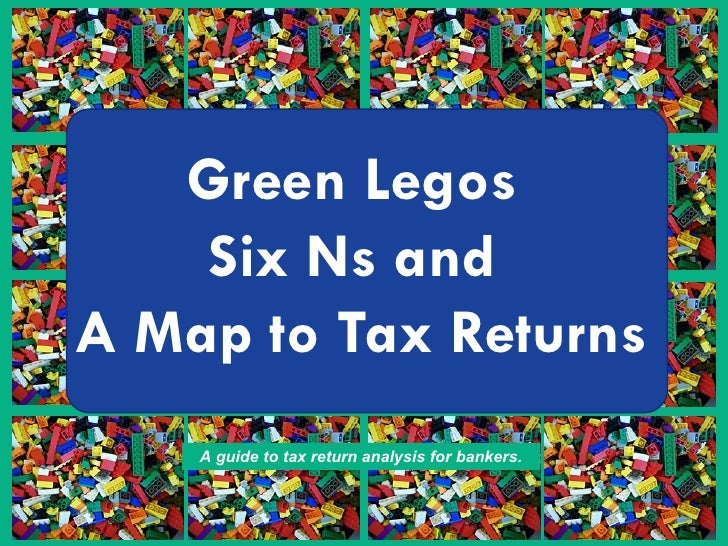 Green Legos  Six Ns and  A Map to Tax Returns A guide to tax return analysis for bankers.