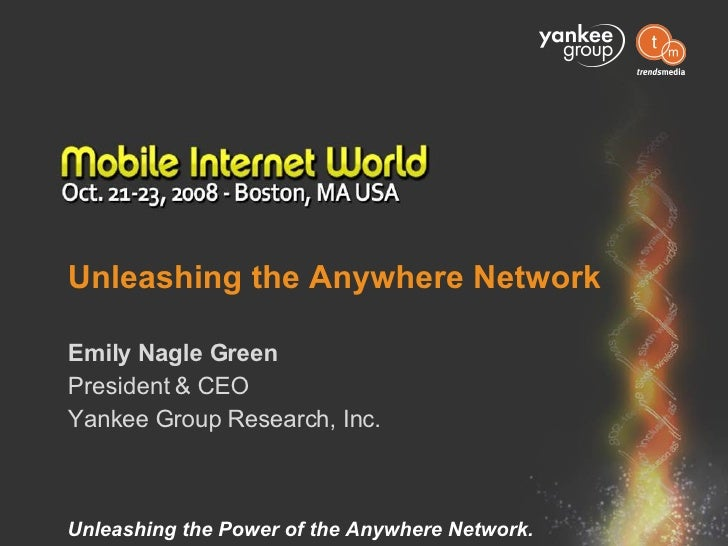 Unleashing the Anywhere Network Emily Nagle Green President & CEO Yankee Group Research, Inc.