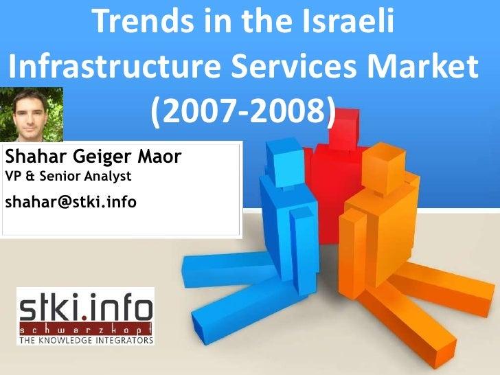 Trends in the Israeli Infrastructure Services Market           (2007-2008) Shahar Geiger Maor VP & Senior Analyst shahar@s...