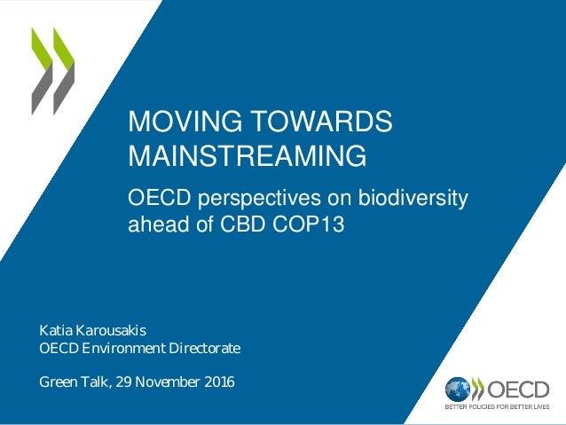 MOVING TOWARDS MAINSTREAMING OECD perspectives on biodiversity ahead of CBD COP13 Katia Karousakis OECD Environment Direct...