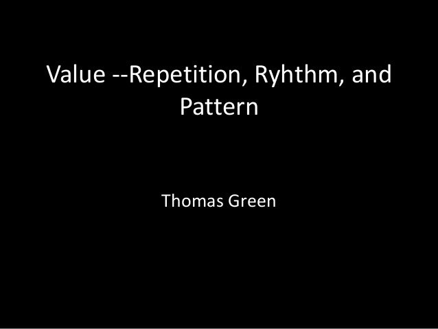 Value --Repetition, Ryhthm, and Pattern Thomas Green