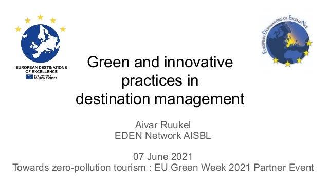 Green and innovative practices in destination management Aivar Ruukel EDEN Network AISBL 07 June 2021 Towards zero-polluti...