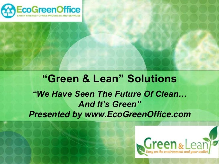 """""""Green & Lean"""" Solutions """"We Have Seen The Future Of Clean…           And It's Green""""Presented by www.EcoGreenOffice.com"""