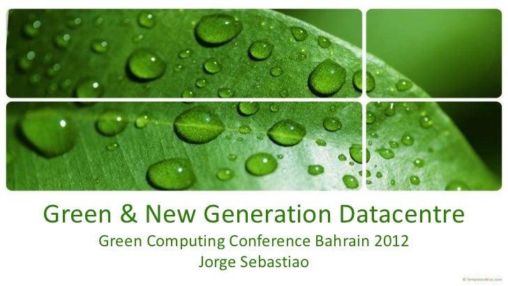 Green & New Generation Datacentre    Green Computing Conference Bahrain 2012               Jorge Sebastiao