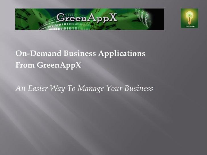 <ul><li>On-Demand Business Applications </li></ul><ul><li>From GreenAppX </li></ul><ul><li>An Easier Way To Manage Your Bu...