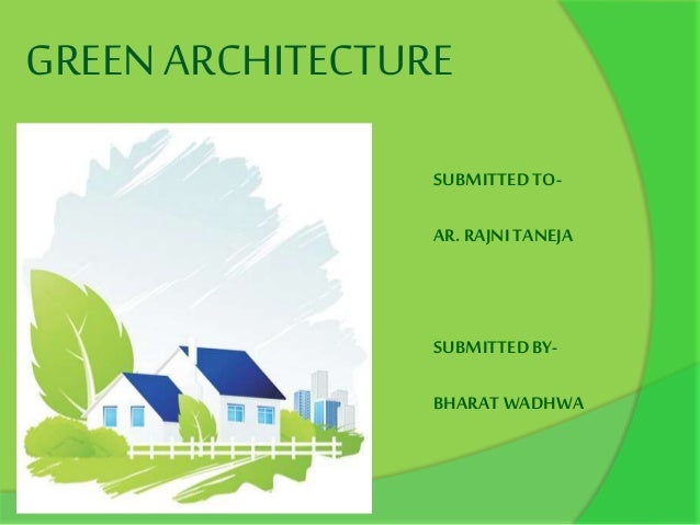 GREEN ARCHITECTURE SUBMITTEDTO- AR. RAJNITANEJA SUBMITTEDBY- BHARATWADHWA