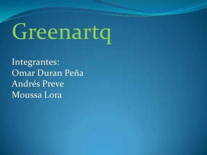 Greenartq<br />Integrantes:<br />Omar Duran Peña<br />Andrés Preve<br />Moussa Lora<br />