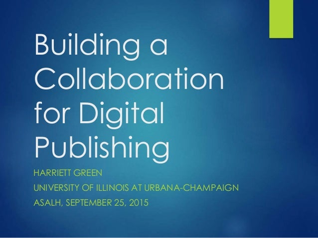 Building a Collaboration for Digital Publishing HARRIETT GREEN UNIVERSITY OF ILLINOIS AT URBANA-CHAMPAIGN ASALH, SEPTEMBER...