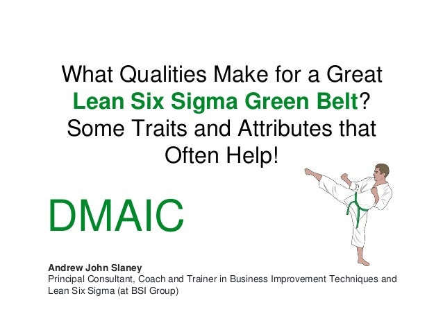 What Qualities Make for a Great Lean Six Sigma Green Belt? Some Traits and Attributes that Often Help! Andrew John Slaney ...
