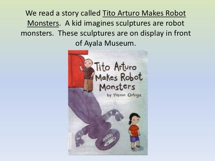 We read a story called Tito Arturo Makes Robot Monsters.  A kid imagines sculptures are robot monsters.  These sculptures ...