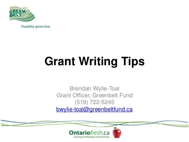 Grant Writing Tips Brendan Wylie-Toal Grant Officer, Greenbelt Fund (519) 722-5245 bwylie-toal@greenbeltfund.ca