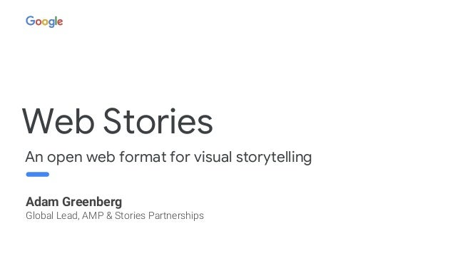Web Stories An open web format for visual storytelling Adam Greenberg Global Lead, AMP & Stories Partnerships